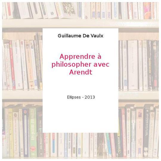 Apprendre A Philosopher Avec Arendt Guillaume De Vaulx Label Emmaus