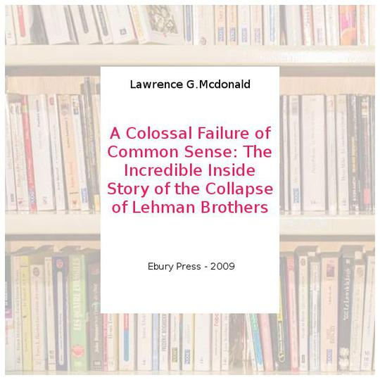 A Colossal Failure of Common Sense : the Incredible Inside Story of the Collapse of Lehman Brothers - Photo 0
