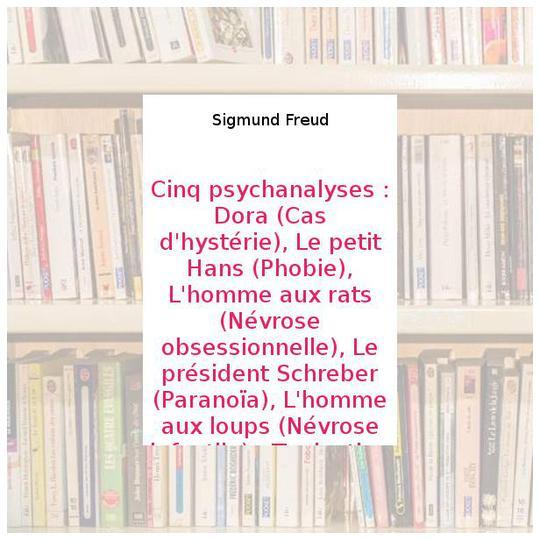 Cinq psychanalyses : Dora (Cas d'hystérie), Le petit Hans (Phobie), L'homme  aux rats (Névrose obsessionnelle), Le président Schreber (Paranoïa), ...