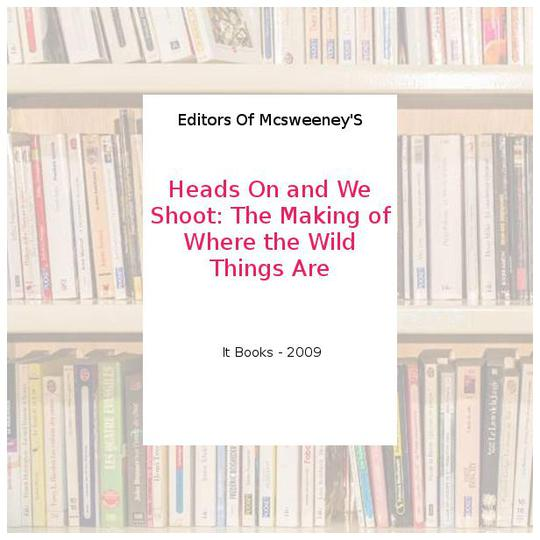 Heads On and We Shoot: The Making of Where the Wild Things Are - Editors Of Mcsweeney'S - Photo 0